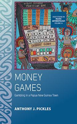 Dr Anthony J. Pickles: Money Games: Gambling in a Papua New Guinea Town