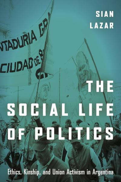 Dr Sian Lazar: The Social Life of Politics: Ethics, Kinship, and Union Activism in Argentina