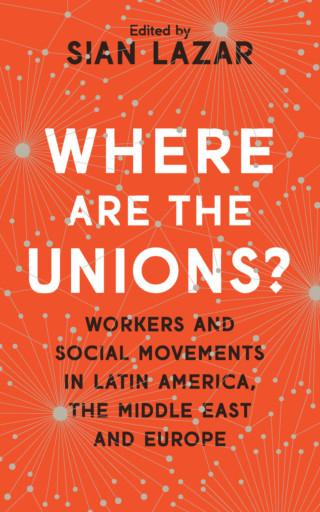 Dr Sian Lazar: Where Are The Unions? Workers and Social Movements in Latin America, the Middle East and Europe